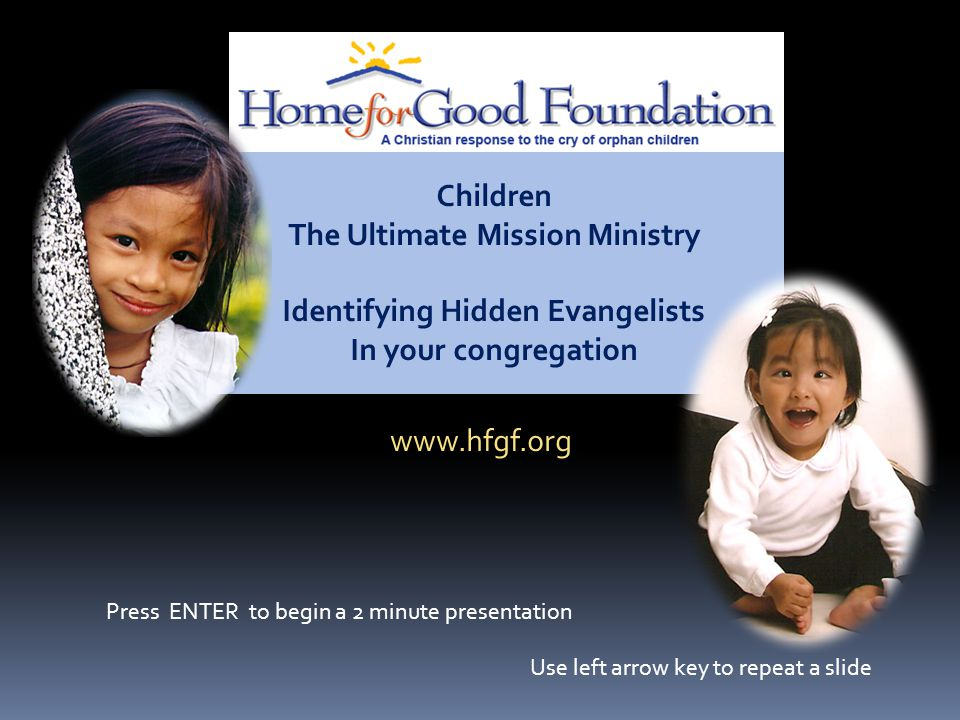 Children The Ultimate Mission Ministry Identifying Hidden Evangelists In your congregation www.hfgf.org Press ENTER to begin a 2 minute presentation Use left arrow key to repeat a slide
