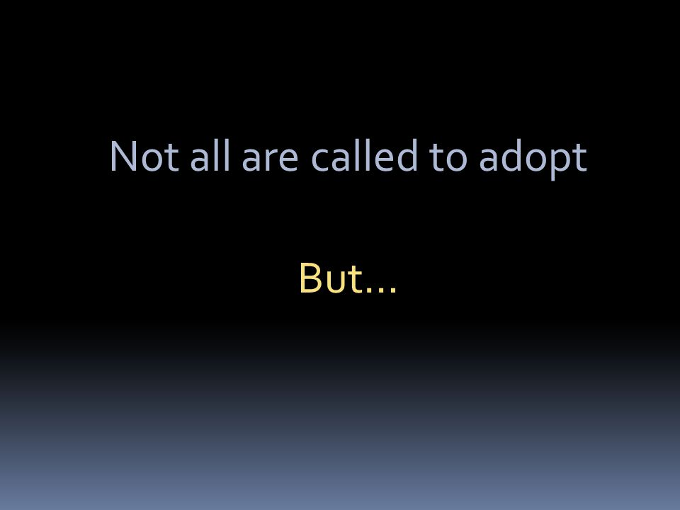 Not all are called to adopt But…
