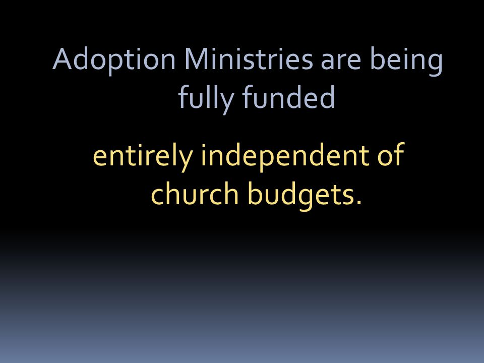 Adoption Ministries are being fully funded entirely independent of church budgets.