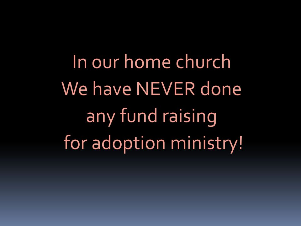 In our home church We have NEVER done any fund raising for adoption ministry!