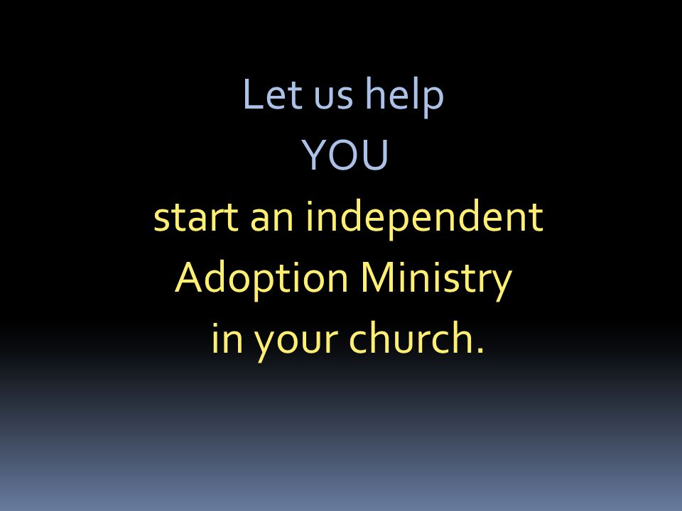 Let us help YOU start an independent Adoption Ministry in your church.