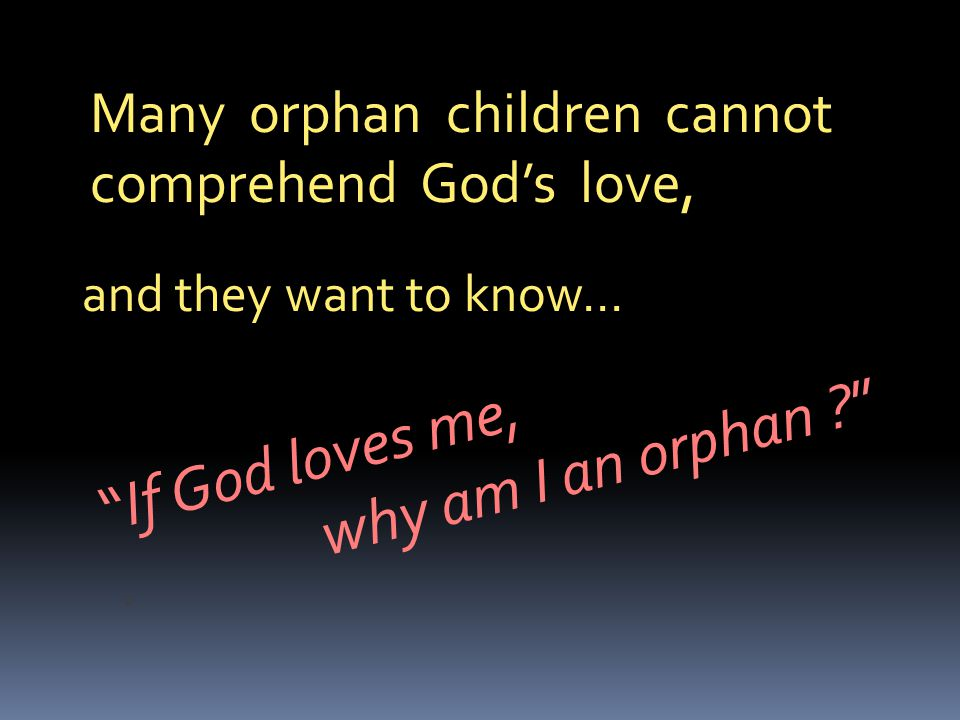 Many orphan children cannot comprehend God's love, and they want to know… If God loves me,.