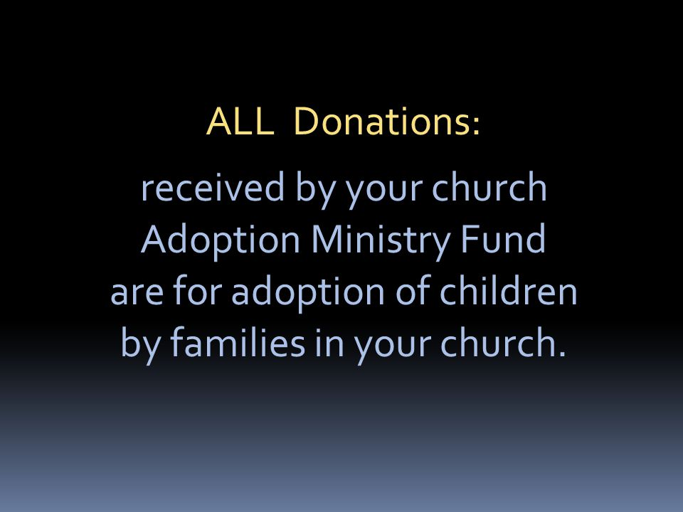 ALL Donations: received by your church Adoption Ministry Fund are for adoption of children by families in your church.