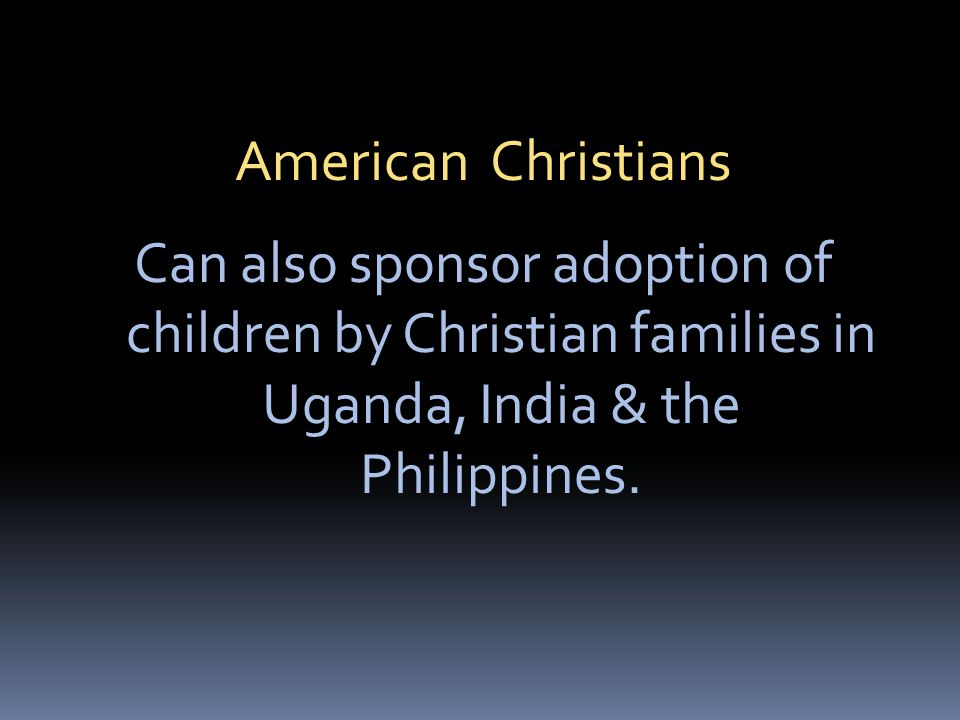 American Christians Can also sponsor adoption of children by Christian families in Uganda, India & the Philippines.