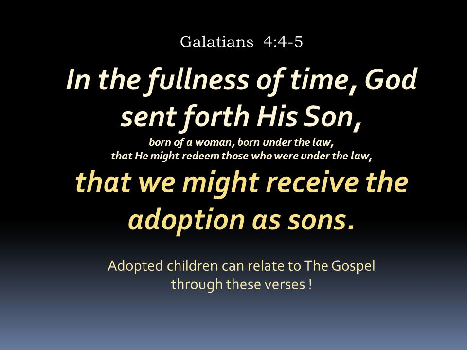 In the fullness of time, God sent forth His Son, born of a woman, born under the law, that He might redeem those who were under the law, that we might receive the adoption as sons.
