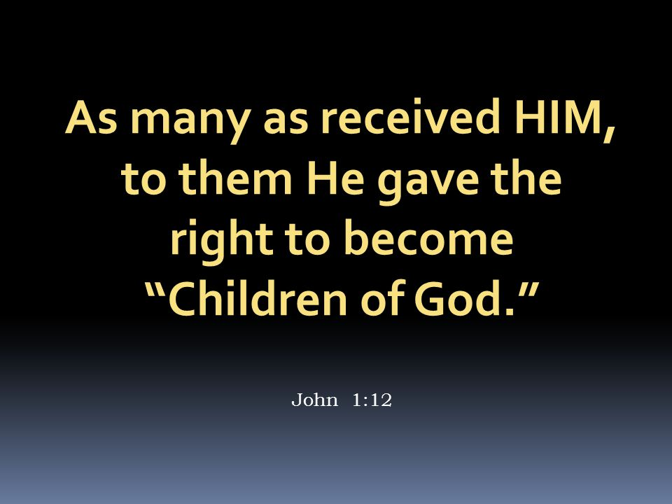 As many as received HIM, to them He gave the right to become Children of God. John 1:12