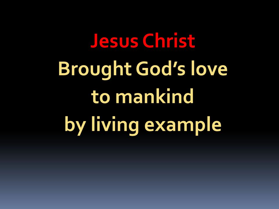 Jesus Christ Brought God's love to mankind by living example