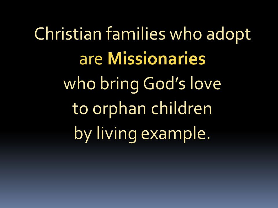Christian families who adopt are Missionaries who bring God's love to orphan children by living example.