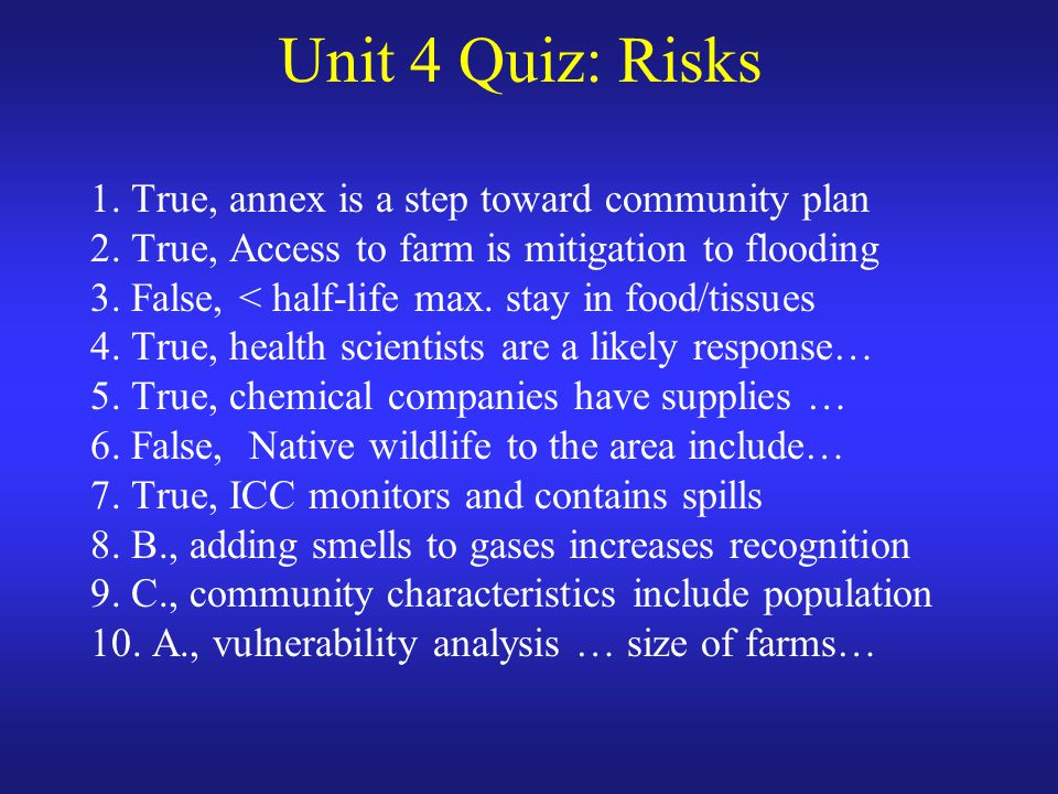 Unit 4 Quiz: Risks 1. True, annex is a step toward community plan 2. True, Access to farm is mitigation to flooding 3. False, < half-life max. stay in