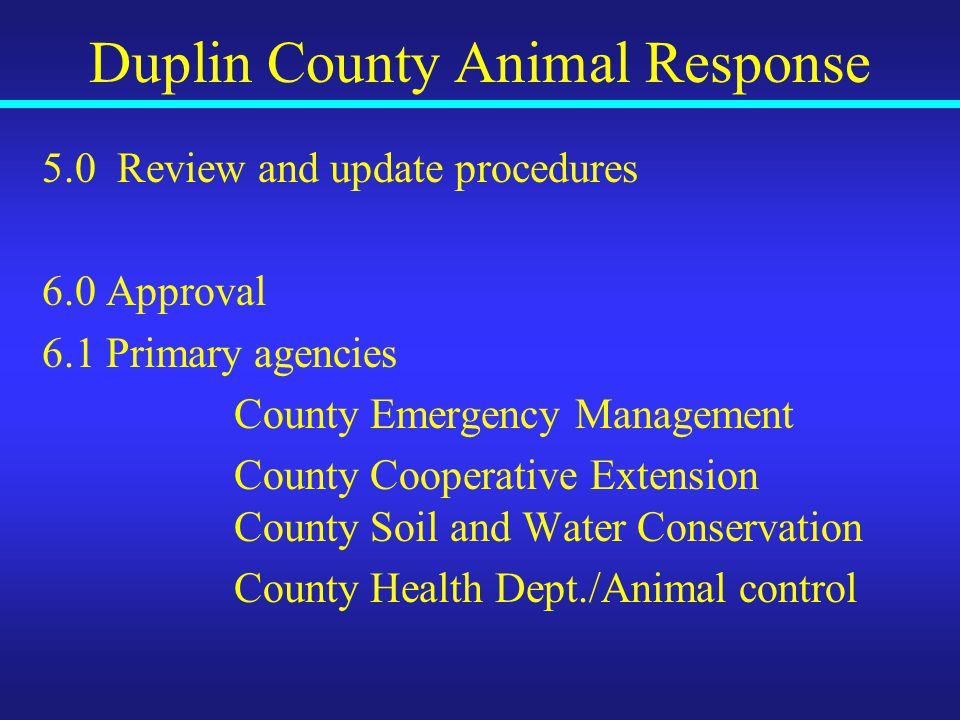 Duplin County Animal Response 5.0 Review and update procedures 6.0 Approval 6.1 Primary agencies County Emergency Management County Cooperative Extension County Soil and Water Conservation County Health Dept./Animal control