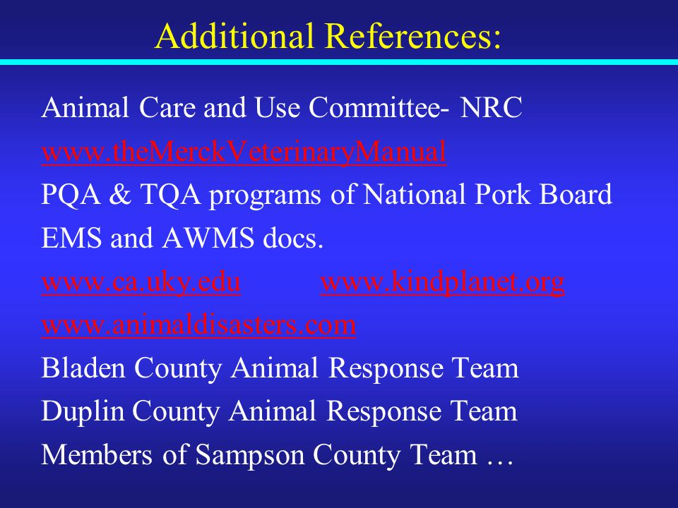 Additional References: Animal Care and Use Committee- NRC www.theMerckVeterinaryManual PQA & TQA programs of National Pork Board EMS and AWMS docs.