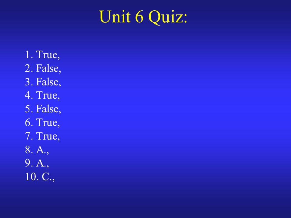Unit 6 Quiz: 1. True, 2. False, 3. False, 4. True, 5. False, 6. True, 7. True, 8. A., 9. A., 10. C.,