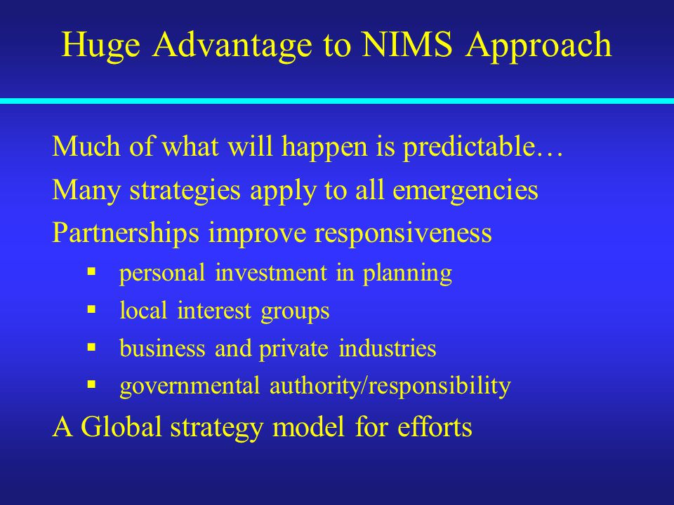 Huge Advantage to NIMS Approach Much of what will happen is predictable… Many strategies apply to all emergencies Partnerships improve responsiveness  personal investment in planning  local interest groups  business and private industries  governmental authority/responsibility A Global strategy model for efforts