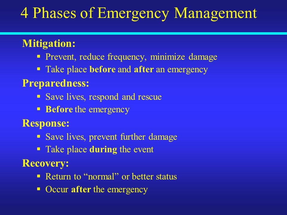 4 Phases of Emergency Management Mitigation:  Prevent, reduce frequency, minimize damage  Take place before and after an emergency Preparedness:  Save lives, respond and rescue  Before the emergency Response:  Save lives, prevent further damage  Take place during the event Recovery:  Return to normal or better status  Occur after the emergency