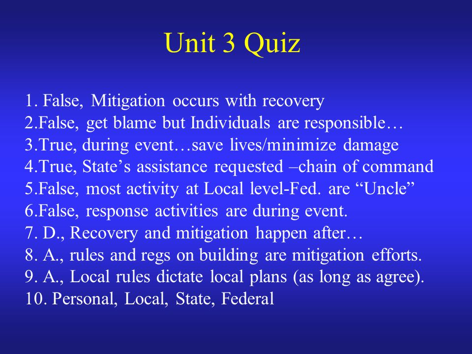 Unit 3 Quiz 1. False, Mitigation occurs with recovery 2.False, get blame but Individuals are responsible… 3.True, during event…save lives/minimize dam