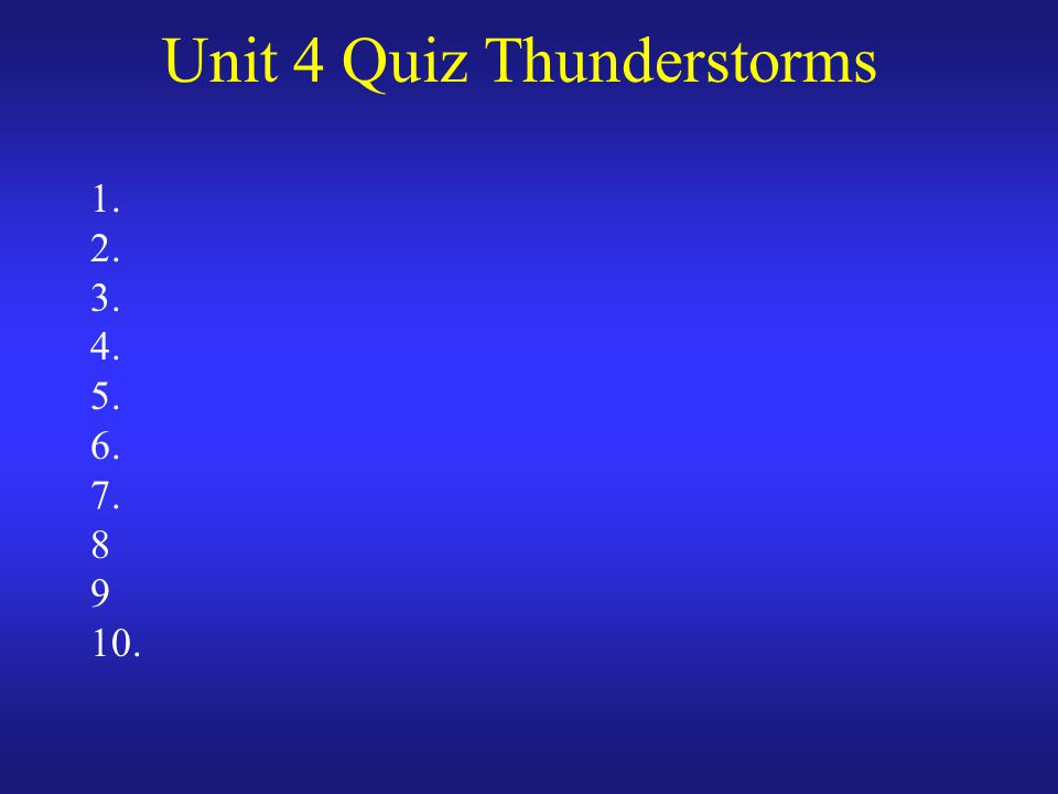 Unit 4 Quiz Thunderstorms 1. 2. 3. 4. 5. 6. 7. 8 9 10.