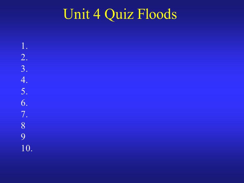 Unit 4 Quiz Floods 1. 2. 3. 4. 5. 6. 7. 8 9 10.