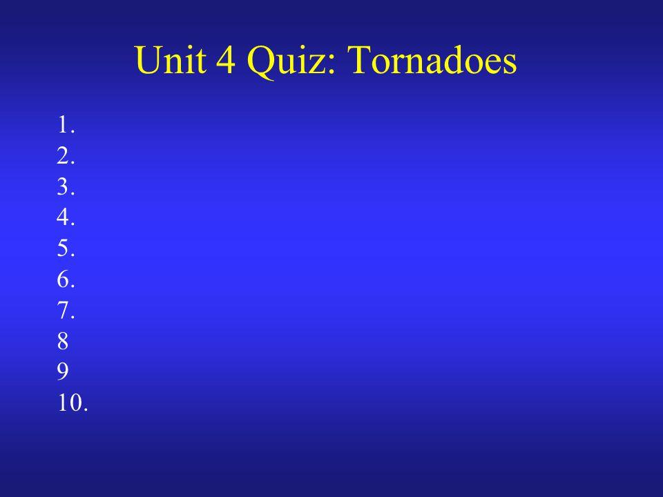 Unit 4 Quiz: Tornadoes 1. 2. 3. 4. 5. 6. 7. 8 9 10.