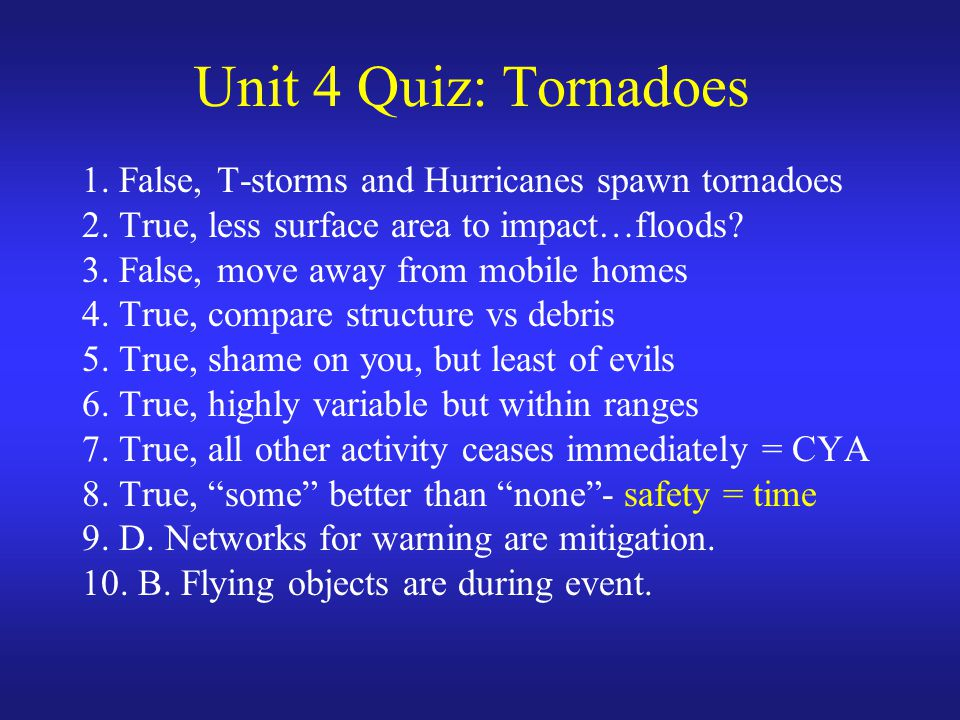 Unit 4 Quiz: Tornadoes 1. False, T-storms and Hurricanes spawn tornadoes 2.