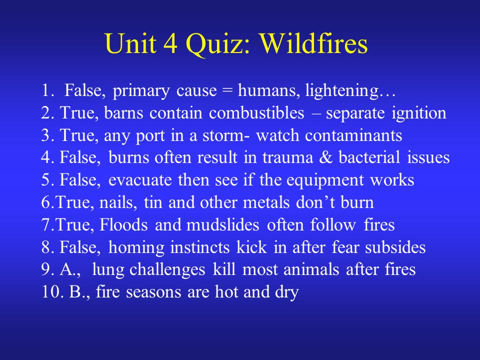 Unit 4 Quiz: Wildfires 1. False, primary cause = humans, lightening… 2. True, barns contain combustibles – separate ignition 3. True, any port in a st
