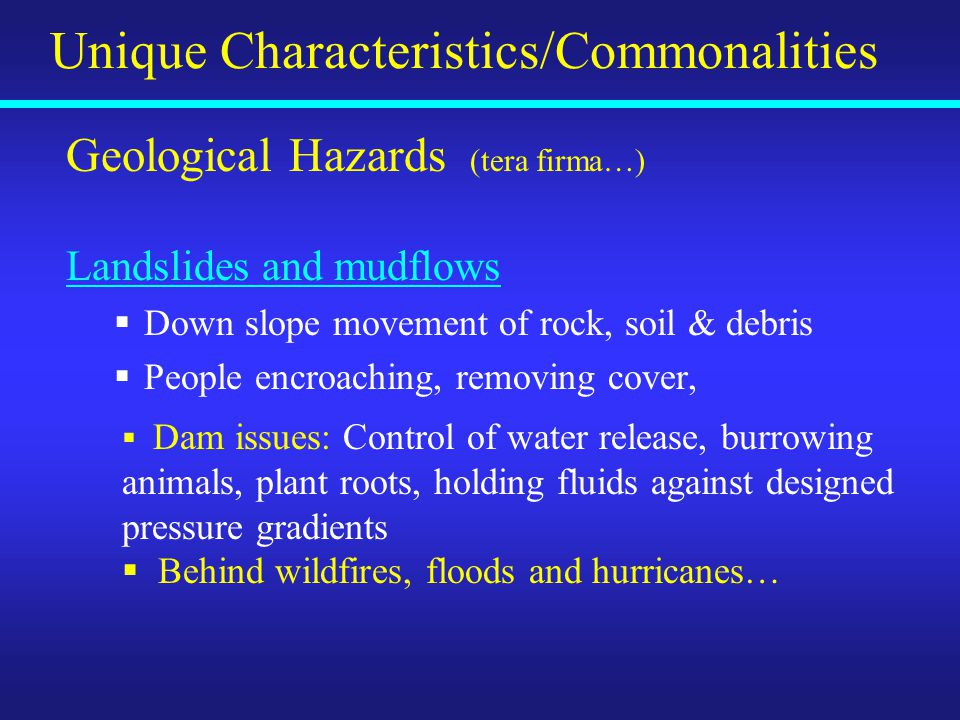 Geological Hazards (tera firma…) Landslides and mudflows  Down slope movement of rock, soil & debris  People encroaching, removing cover, Unique Characteristics/Commonalities  Dam issues: Control of water release, burrowing animals, plant roots, holding fluids against designed pressure gradients  Behind wildfires, floods and hurricanes…
