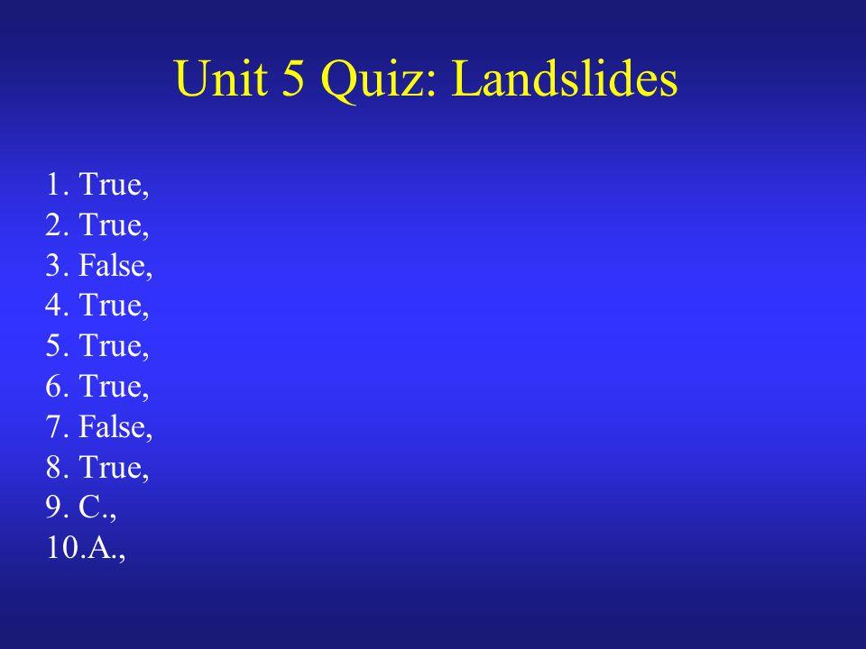 Unit 5 Quiz: Landslides 1. True, 2. True, 3. False, 4. True, 5. True, 6. True, 7. False, 8. True, 9. C., 10.A.,