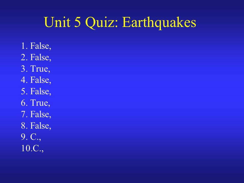 Unit 5 Quiz: Earthquakes 1. False, 2. False, 3. True, 4. False, 5. False, 6. True, 7. False, 8. False, 9. C., 10.C.,