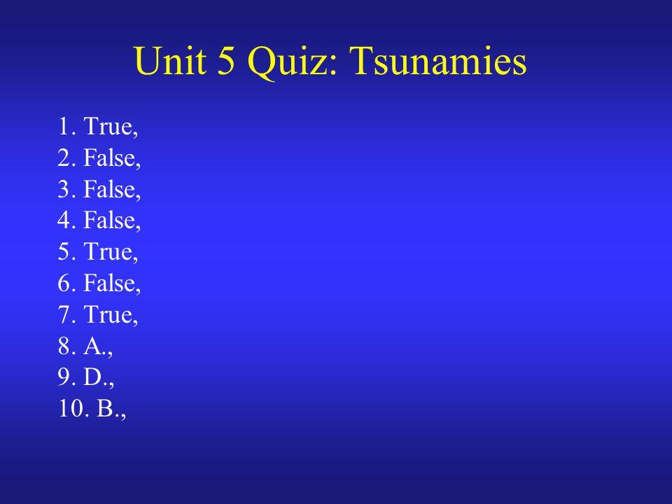 Unit 5 Quiz: Tsunamies 1. True, 2. False, 3. False, 4. False, 5. True, 6. False, 7. True, 8. A., 9. D., 10. B.,