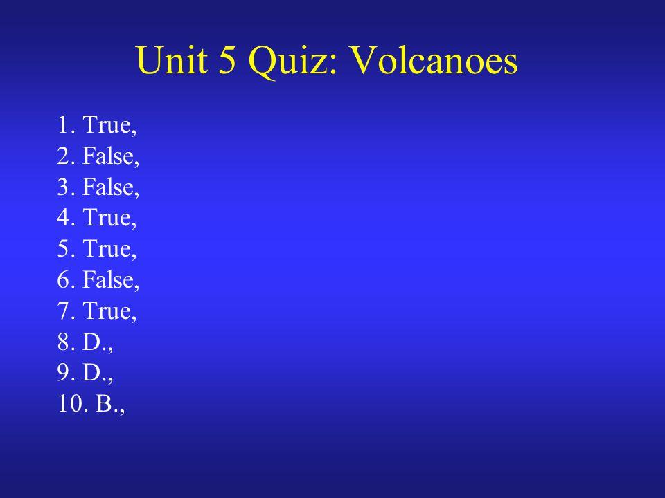 Unit 5 Quiz: Volcanoes 1. True, 2. False, 3. False, 4. True, 5. True, 6. False, 7. True, 8. D., 9. D., 10. B.,