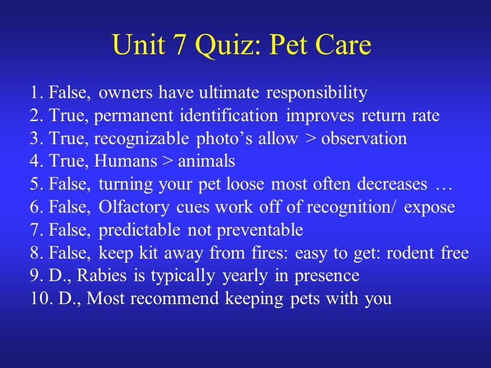 Unit 7 Quiz: Pet Care 1. False, owners have ultimate responsibility 2. True, permanent identification improves return rate 3. True, recognizable photo