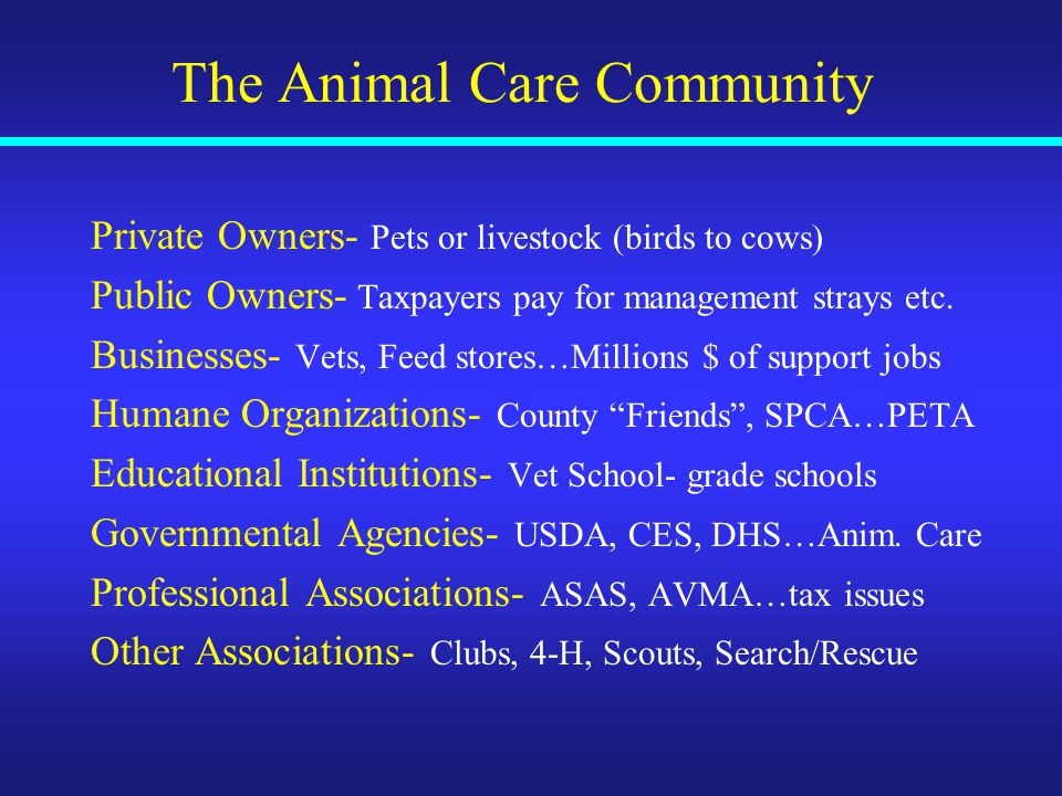 The Animal Care Community Private Owners- Pets or livestock (birds to cows) Public Owners- Taxpayers pay for management strays etc.