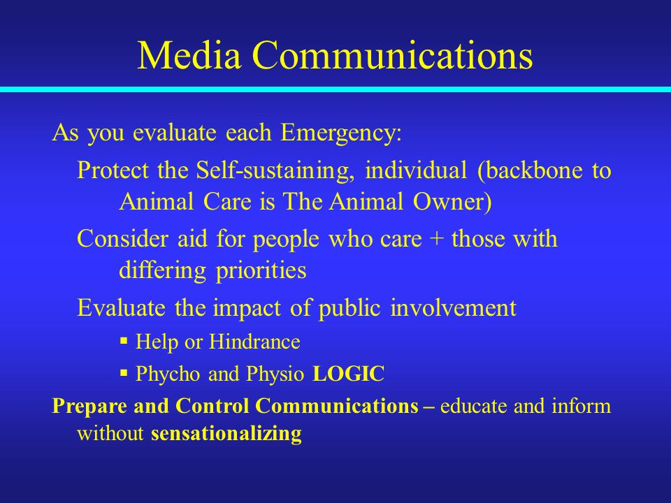 Media Communications As you evaluate each Emergency: Protect the Self-sustaining, individual (backbone to Animal Care is The Animal Owner) Consider aid for people who care + those with differing priorities Evaluate the impact of public involvement  Help or Hindrance  Phycho and Physio LOGIC Prepare and Control Communications – educate and inform without sensationalizing