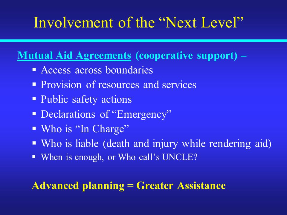 Involvement of the Next Level Mutual Aid Agreements (cooperative support) –  Access across boundaries  Provision of resources and services  Public safety actions  Declarations of Emergency  Who is In Charge  Who is liable (death and injury while rendering aid)  When is enough, or Who call's UNCLE.