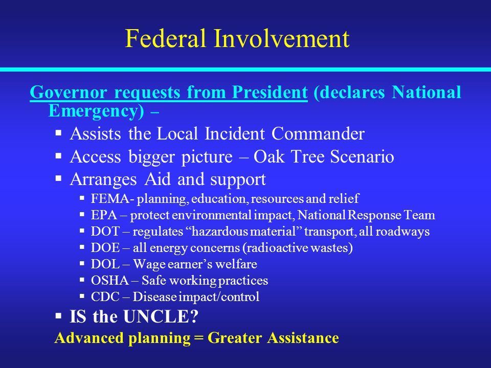 Federal Involvement Governor requests from President (declares National Emergency) –  Assists the Local Incident Commander  Access bigger picture – Oak Tree Scenario  Arranges Aid and support  FEMA- planning, education, resources and relief  EPA – protect environmental impact, National Response Team  DOT – regulates hazardous material transport, all roadways  DOE – all energy concerns (radioactive wastes)  DOL – Wage earner's welfare  OSHA – Safe working practices  CDC – Disease impact/control  IS the UNCLE.