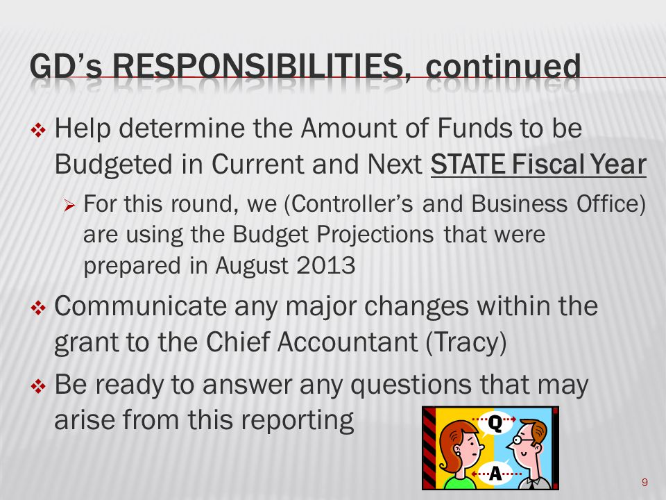  Help determine the Amount of Funds to be Budgeted in Current and Next STATE Fiscal Year  For this round, we (Controller's and Business Office) are using the Budget Projections that were prepared in August 2013  Communicate any major changes within the grant to the Chief Accountant (Tracy)  Be ready to answer any questions that may arise from this reporting 9
