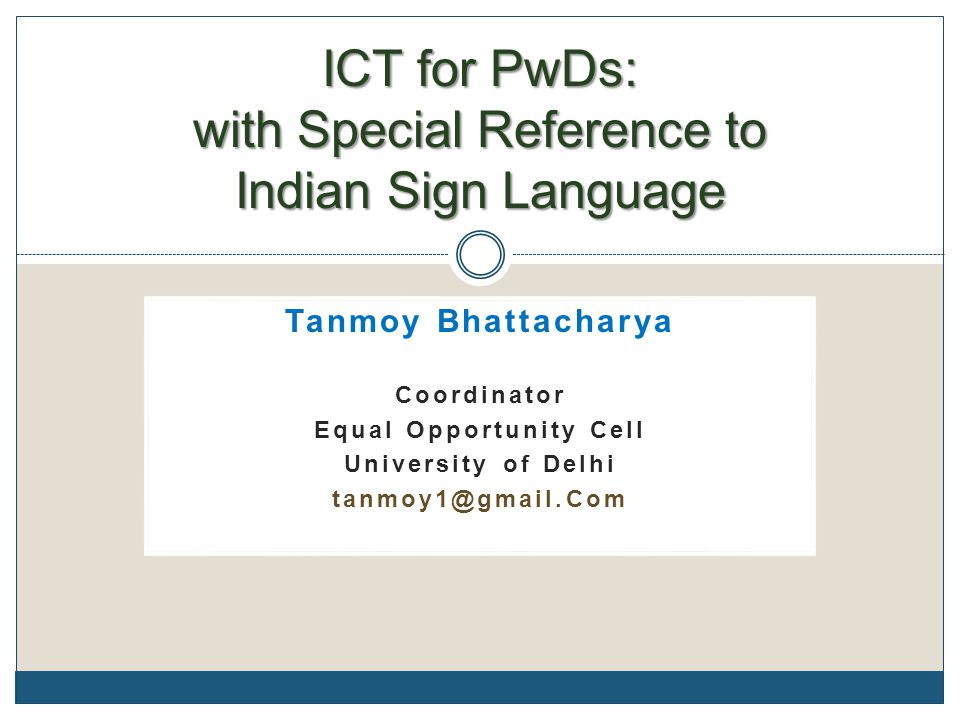 Tanmoy Bhattacharya Coordinator Equal Opportunity Cell University of Delhi tanmoy1@gmail.Com ICT for PwDs: with Special Reference to Indian Sign Langu