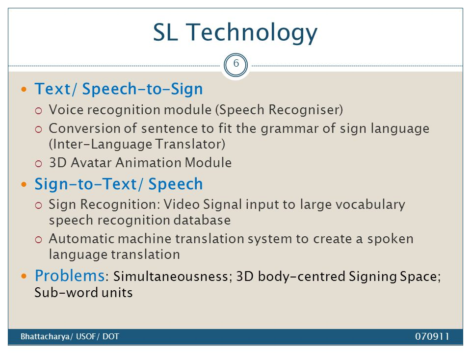 SL Technology Text/ Speech-to-Sign  Voice recognition module (Speech Recogniser)  Conversion of sentence to fit the grammar of sign language (Inter-