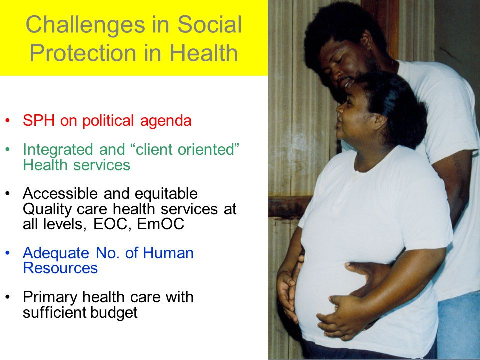 Challenges in Social Protection in Health SPH on political agenda Integrated and client oriented Health services Accessible and equitable Quality care health services at all levels, EOC, EmOC Adequate No.