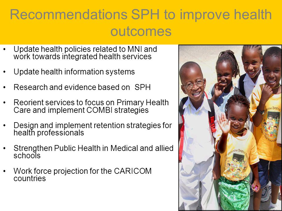 Recommendations SPH to improve health outcomes Update health policies related to MNI and work towards integrated health services Update health information systems Research and evidence based on SPH Reorient services to focus on Primary Health Care and implement COMBI strategies Design and implement retention strategies for health professionals Strengthen Public Health in Medical and allied schools Work force projection for the CARICOM countries