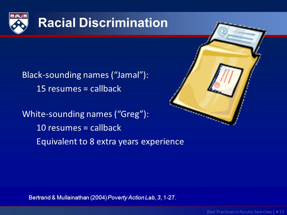 Best Practices in Faculty Searches | # 13 Racial Discrimination Black-sounding names ( Jamal ): 15 resumes = callback White-sounding names ( Greg ): 10 resumes = callback Equivalent to 8 extra years experience Bertrand & Mullainathan (2004) Poverty Action Lab, 3, 1-27.