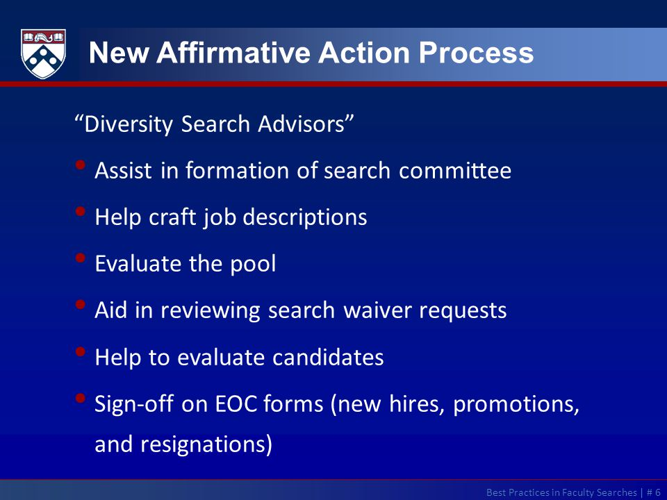 Best Practices in Faculty Searches | # 6 New Affirmative Action Process Diversity Search Advisors Assist in formation of search committee Help craft job descriptions Evaluate the pool Aid in reviewing search waiver requests Help to evaluate candidates Sign-off on EOC forms (new hires, promotions, and resignations)