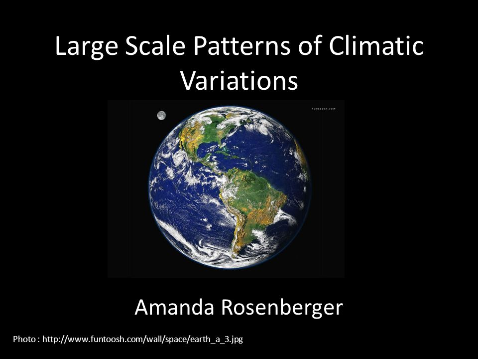 Large Scale Patterns of Climatic Variations Amanda Rosenberger Photo : http://www.funtoosh.com/wall/space/earth_a_3.jpg