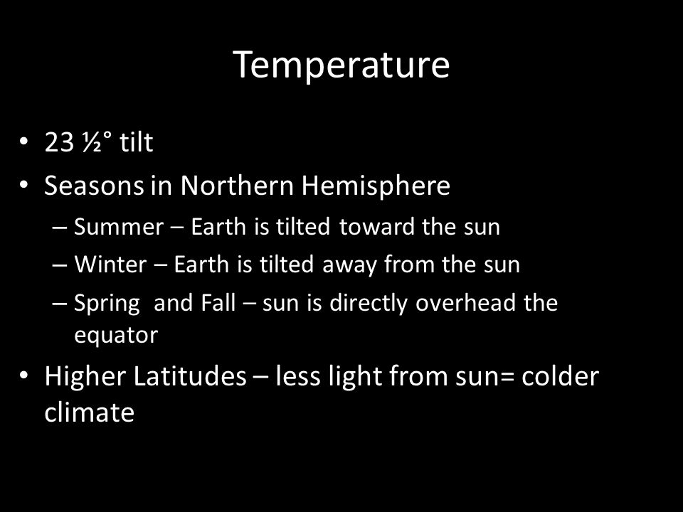 Temperature 23 ½° tilt Seasons in Northern Hemisphere – Summer – Earth is tilted toward the sun – Winter – Earth is tilted away from the sun – Spring and Fall – sun is directly overhead the equator Higher Latitudes – less light from sun= colder climate