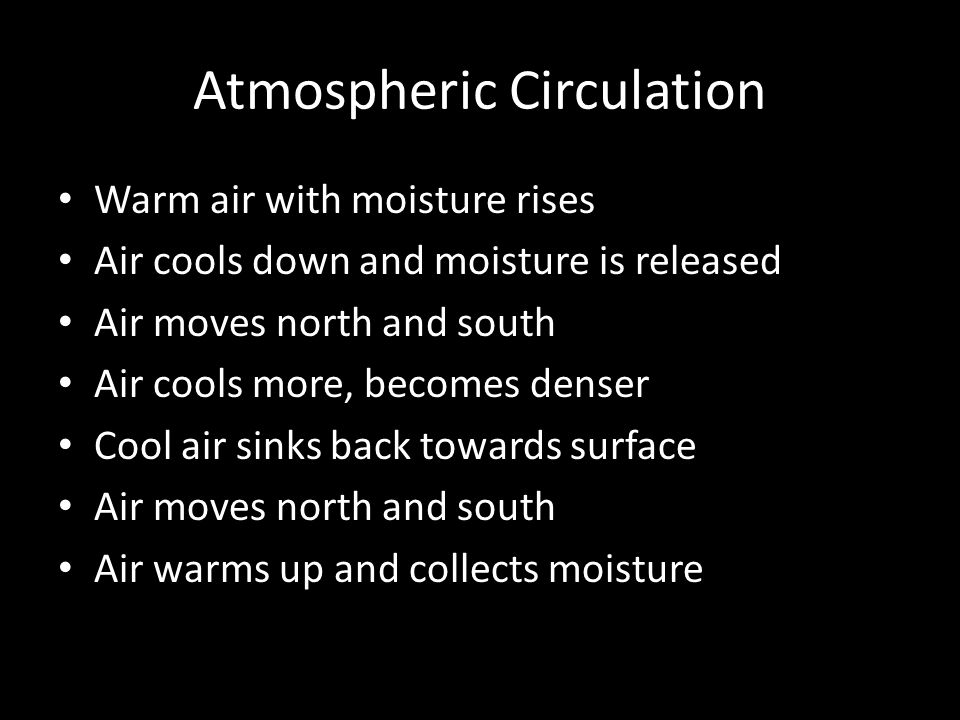 Atmospheric Circulation Warm air with moisture rises Air cools down and moisture is released Air moves north and south Air cools more, becomes denser Cool air sinks back towards surface Air moves north and south Air warms up and collects moisture