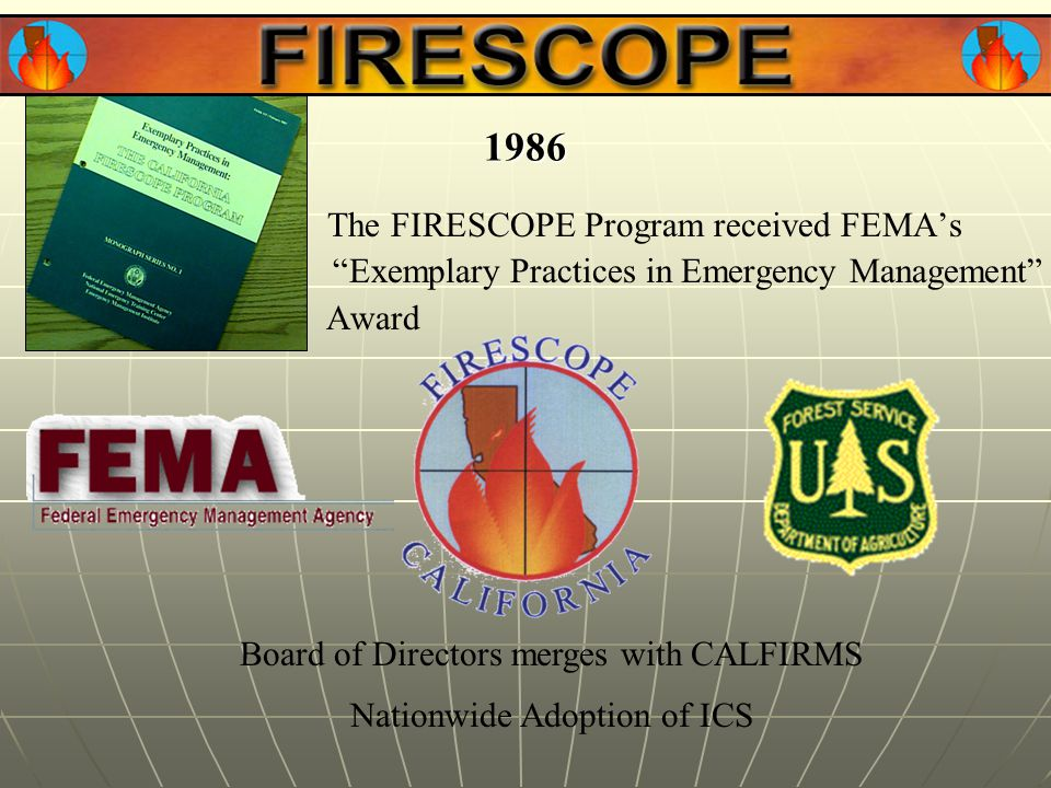 The FIRESCOPE Program received FEMA's Exemplary Practices in Emergency Management Award 1986 Board of Directors merges with CALFIRMS Nationwide Adoption of ICS