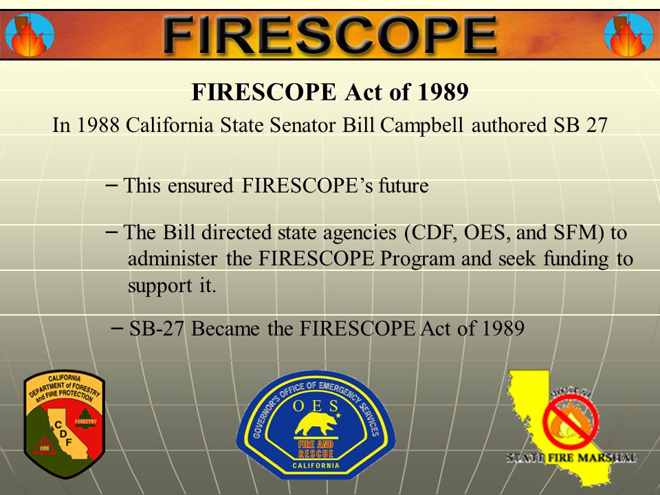 In 1988 California State Senator Bill Campbell authored SB 27 FIRESCOPE Act of 1989 – SB-27 Became the FIRESCOPE Act of 1989 – The Bill directed state agencies (CDF, OES, and SFM) to administer the FIRESCOPE Program and seek funding to support it.