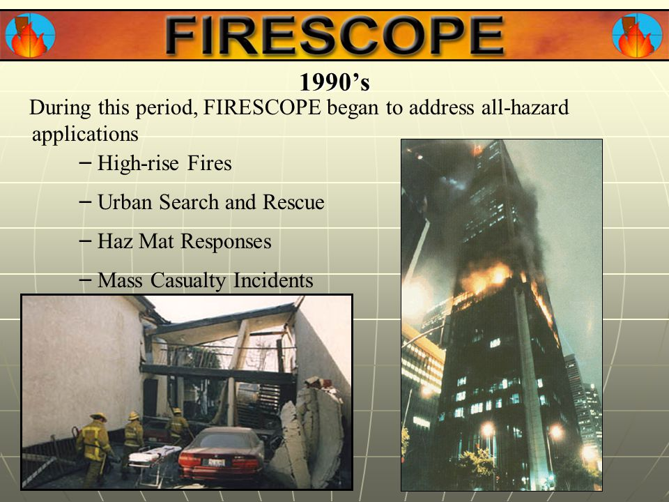 During this period, FIRESCOPE began to address all-hazard applications 1990's – Haz Mat Responses – Mass Casualty Incidents – Urban Search and Rescue – High-rise Fires