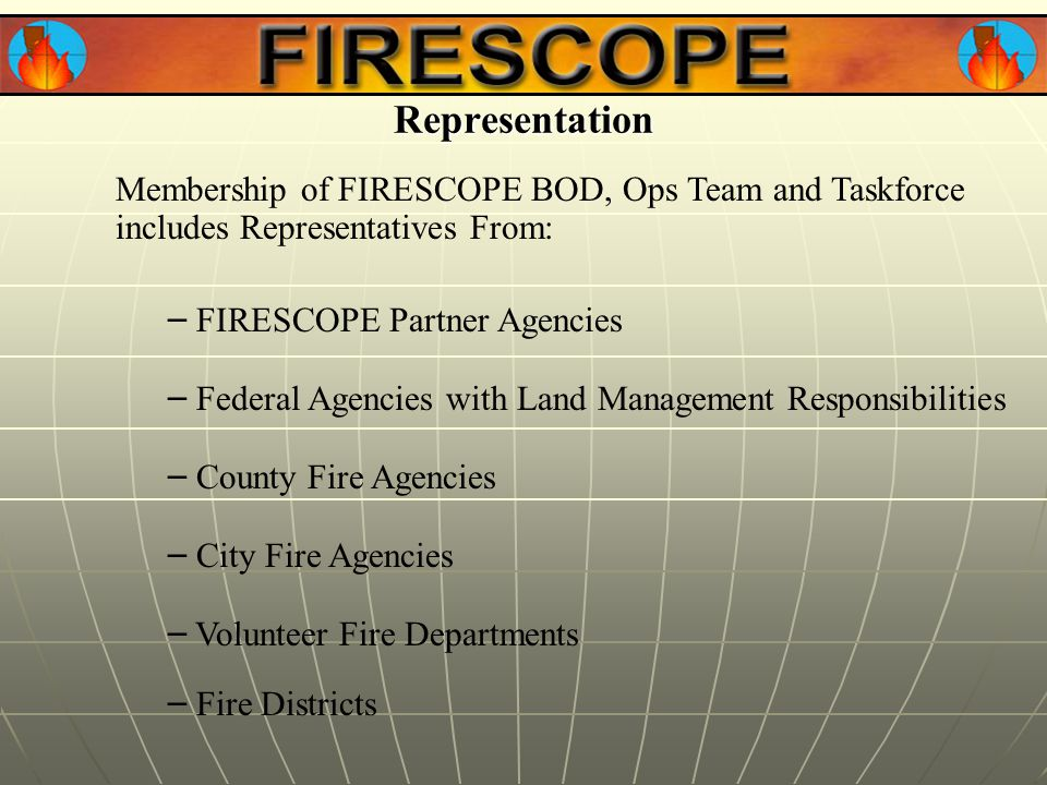 Representation Membership of FIRESCOPE BOD, Ops Team and Taskforce includes Representatives From: – FIRESCOPE Partner Agencies – Federal Agencies with Land Management Responsibilities – County Fire Agencies – City Fire Agencies – Volunteer Fire Departments – Fire Districts