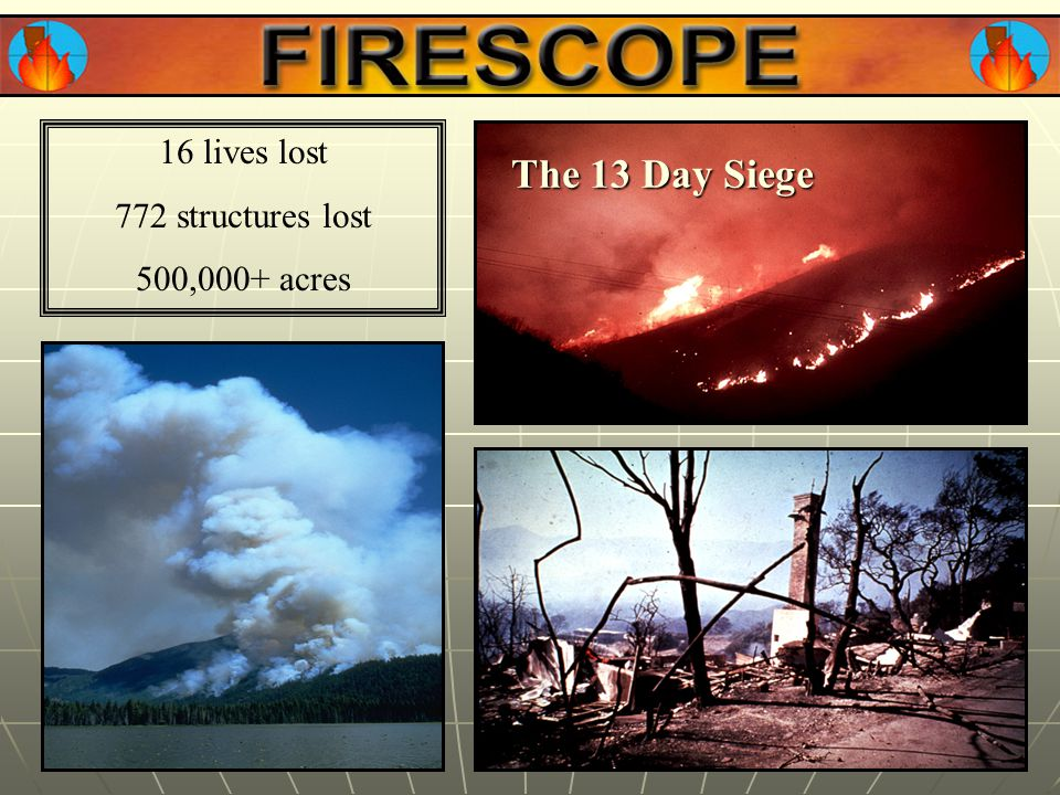 16 lives lost 772 structures lost 500,000+ acres The 13 Day Siege