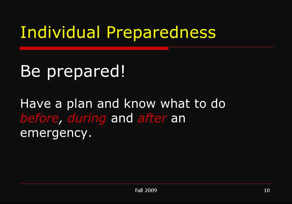 Fall 200910 Individual Preparedness Be prepared! Have a plan and know what to do before, during and after an emergency.